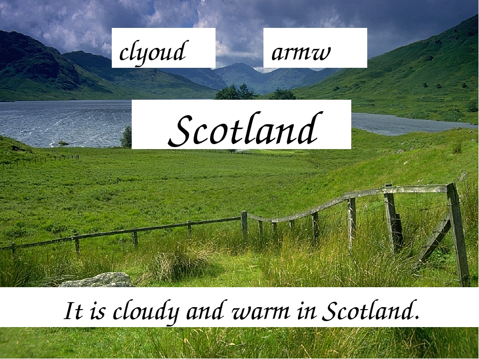 Scotland It is cloudy and warm in Scotland. clyoud armw
