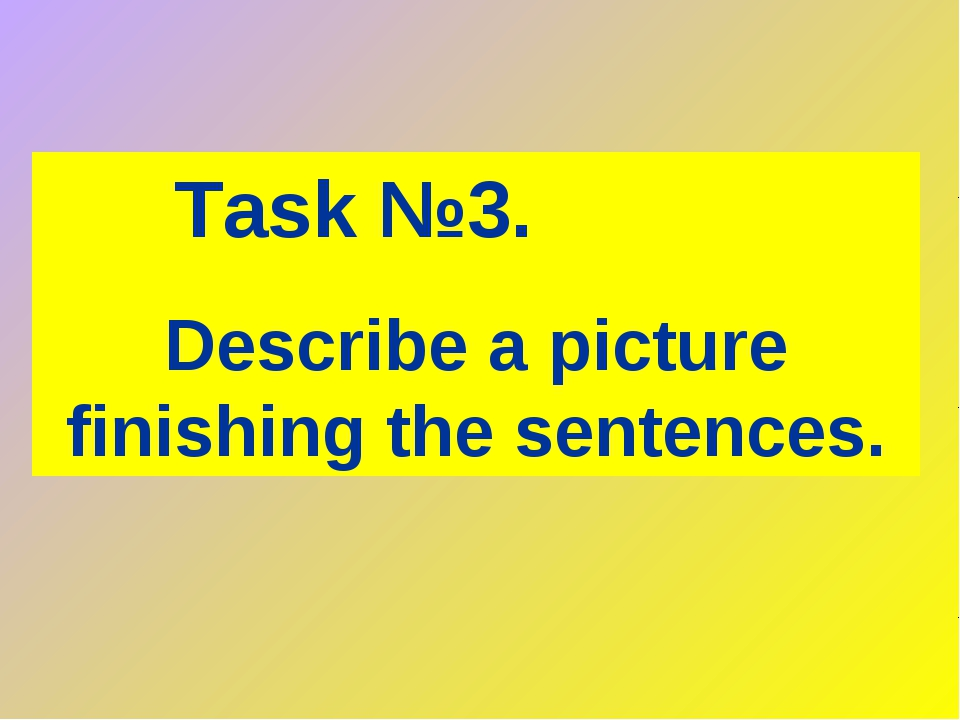 Task №3. Describe a picture finishing the sentences.