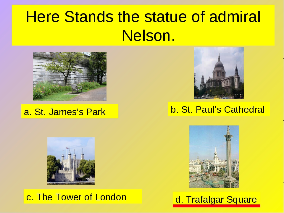 Here Stands the statue of admiral Nelson. a. St. James's Park b. St. Paul's C...