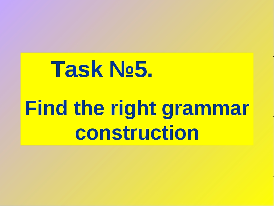 Task №5. Find the right grammar construction