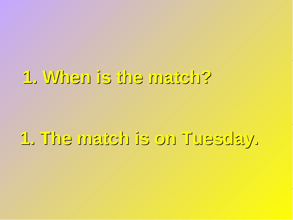 1. When is the match? 1. The match is on Tuesday.