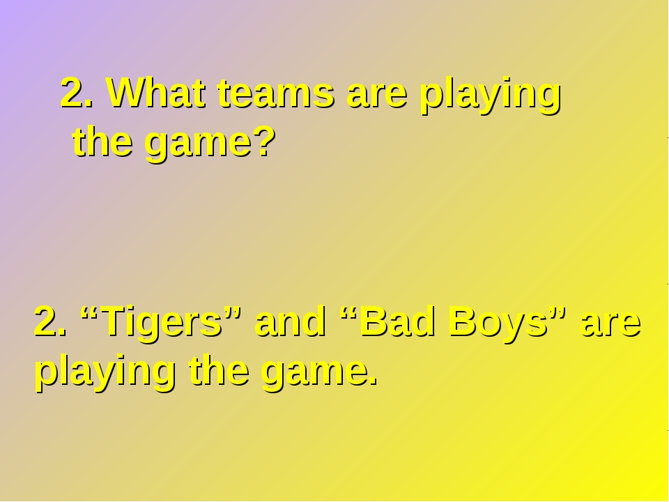"2. What teams are playing the game? 2. ""Tigers"" and ""Bad Boys"" are playing th..."