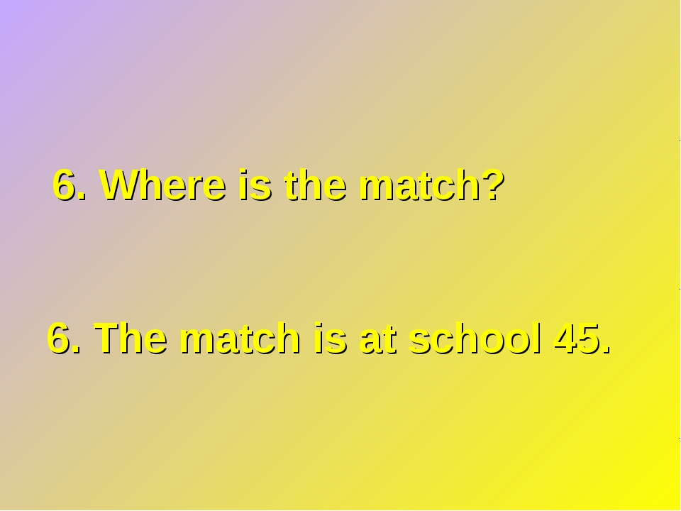 6. Where is the match? 6. The match is at school 45.