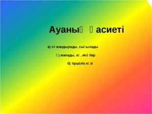 а) от жандырады, сығылады ә) жанады, ақ, иісі бар б) тіршілік көзі Ауаның қа