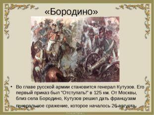 «Бородино» Во главе русской армии становится генерал Кутузов. Его первый прик