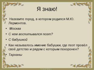 Я знаю! Назовите город, в котором родился М.Ю. Лермонтов. Москва С кем воспит