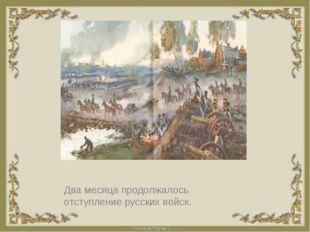 Два месяца продолжалось отступление русских войск.