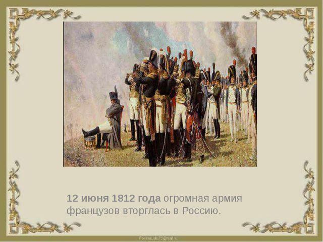 12 июня 1812 года огромная армия французов вторглась в Россию.