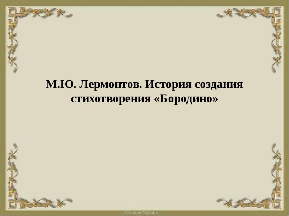 М.Ю. Лермонтов. История создания стихотворения «Бородино»