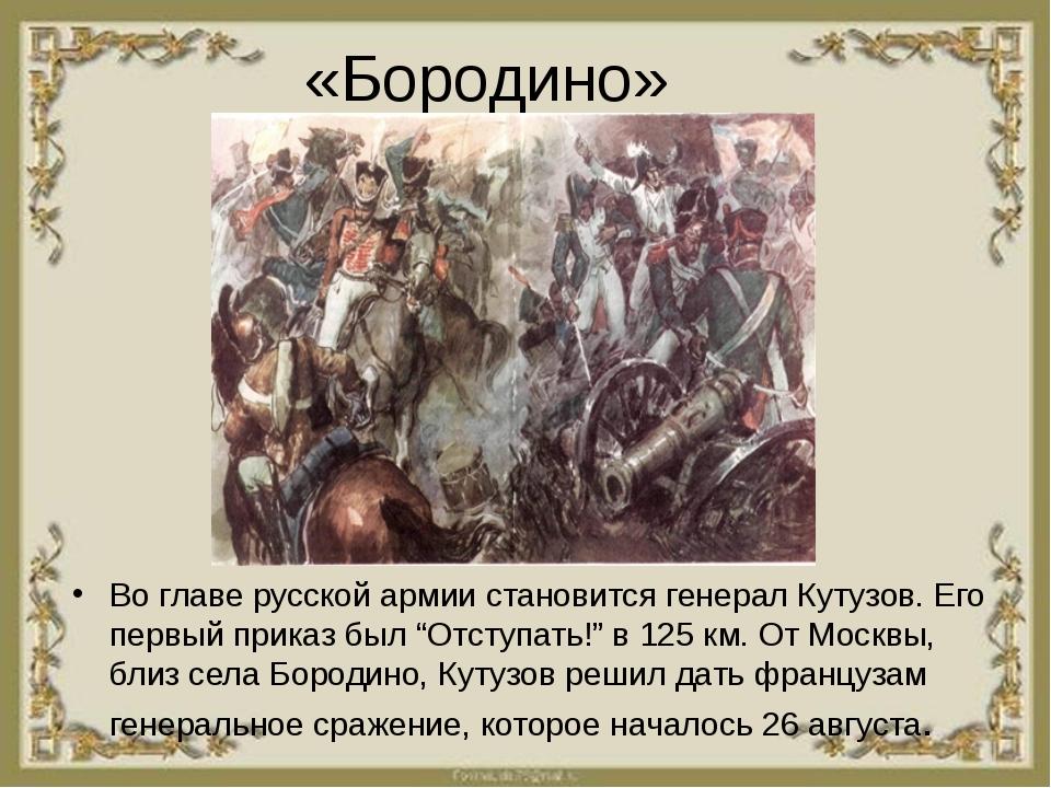 «Бородино» Во главе русской армии становится генерал Кутузов. Его первый прик...