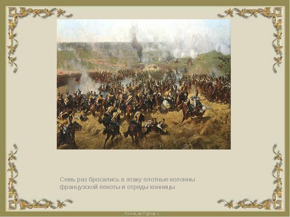 Семь раз бросались в атаку плотные колонны французской пехоты и отряды конницы