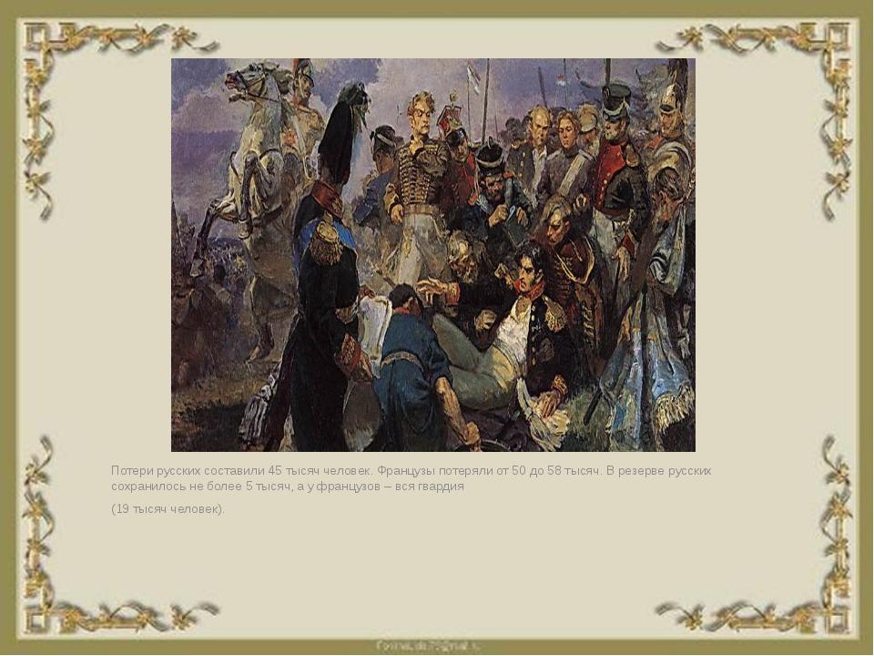 Потери русских составили 45 тысяч человек. Французы потеряли от 50 до 58 тыся...