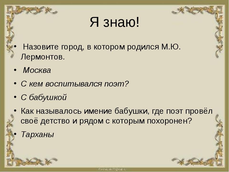 Я знаю! Назовите город, в котором родился М.Ю. Лермонтов. Москва С кем воспит...