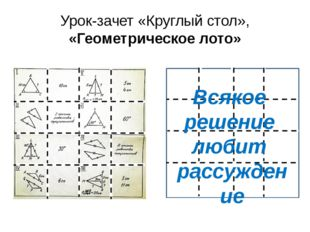 Урок-зачет «Круглый стол», «Геометрическое лото» Всякое решение любит рассужд
