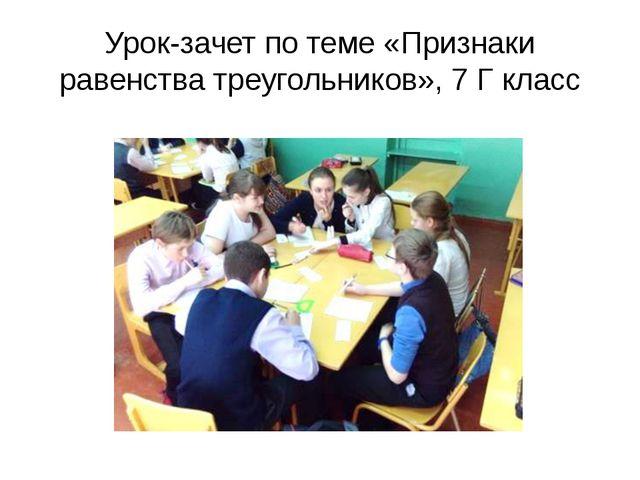 Урок-зачет по теме «Признаки равенства треугольников», 7 Г класс
