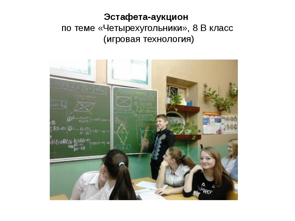 Эстафета-аукцион по теме «Четырехугольники», 8 В класс (игровая технология)