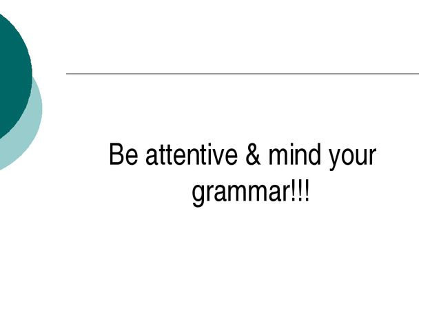 Be attentive & mind your grammar!!!