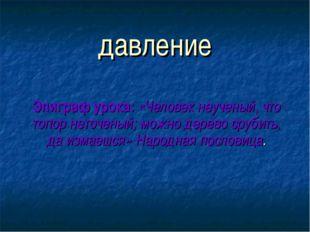 давление Эпиграф урока: «Человек неученый, что топор неточеный; можно дерево