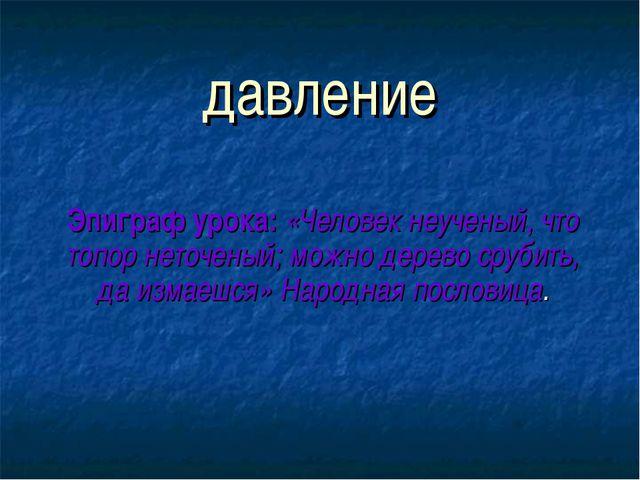 давление Эпиграф урока: «Человек неученый, что топор неточеный; можно дерево...