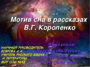 Мотив сна в рассказах В.Г. Короленко Выполнила: Нугуманова Регина, Ученица 6Б