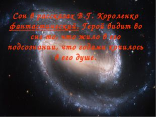 Сон в рассказах В.Г. Короленко фантастический. Герой видит во сне то, что жил