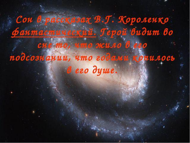 Сон в рассказах В.Г. Короленко фантастический. Герой видит во сне то, что жил...