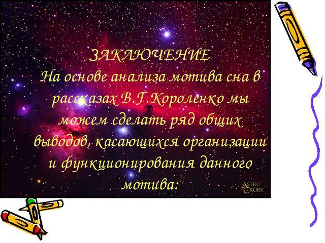 ЗАКЛЮЧЕНИЕ На основе анализа мотива сна в рассказах В.Г.Короленко мы можем сд...