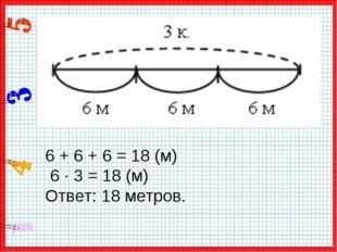 6 + 6 + 6 = 18 (м) 6 · 3 = 18 (м) Ответ: 18 метров.