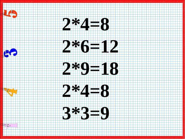 2*4=8 2*6=12 2*9=18 2*4=8 3*3=9
