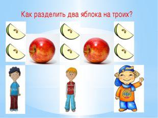 Как разделить два яблока на троих?
