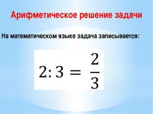 Арифметическое решение задачи На математическом языке задача записывается: