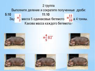 2 группа Выполните деление и сократите полученные дроби: 5:10 11:10 Задача: м