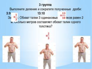 3 группа Выполните деление и сократите полученные дроби: 3:9 13:10 Задача: Об