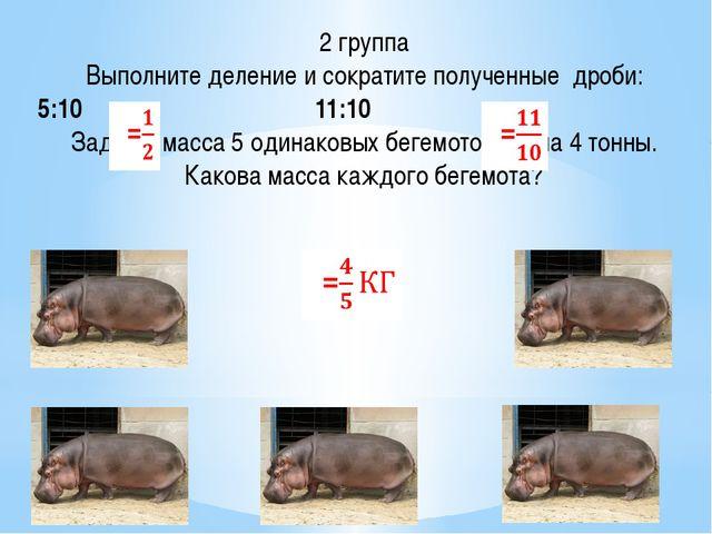 2 группа Выполните деление и сократите полученные дроби: 5:10 11:10 Задача: м...