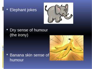 Elephant jokes Dry sense of humour (the irony) Banana skin sense of humour