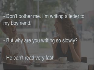 - Don't bother me. I'm writing a letter to my boyfriend. - But why are you wr