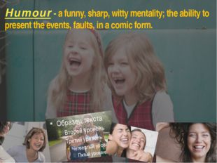 Humour - a funny, sharp, witty mentality; the ability to present the events,
