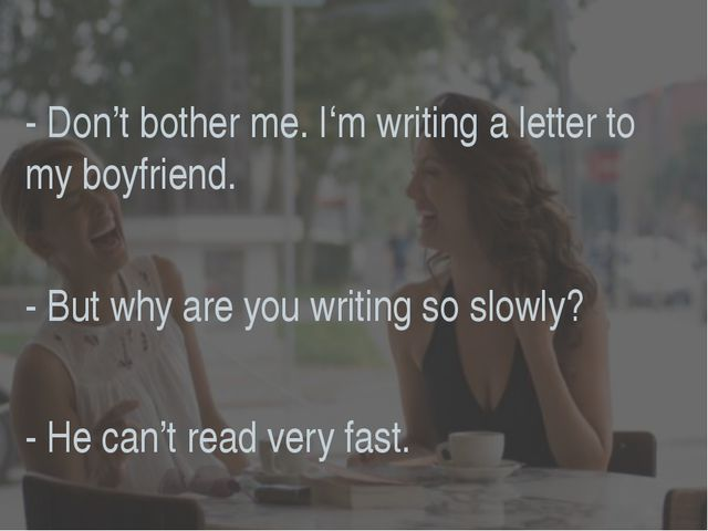 - Don't bother me. I'm writing a letter to my boyfriend. - But why are you wr...