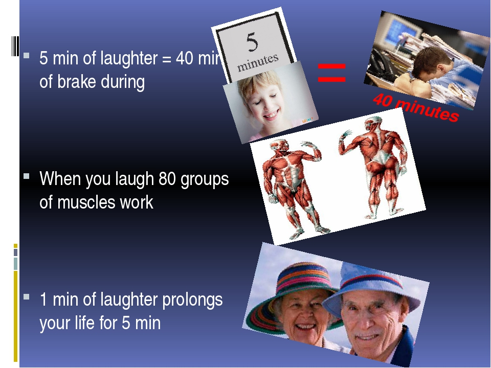 = 40 minutes 5 min of laughter = 40 min of brake during When you laugh 80 gro...