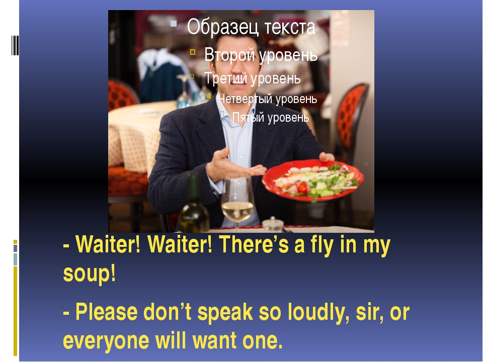 - Waiter! Waiter! There's a fly in my soup! - Please don't speak so loudly, s...