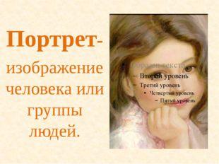 Портрет- изображение человека или группы людей.