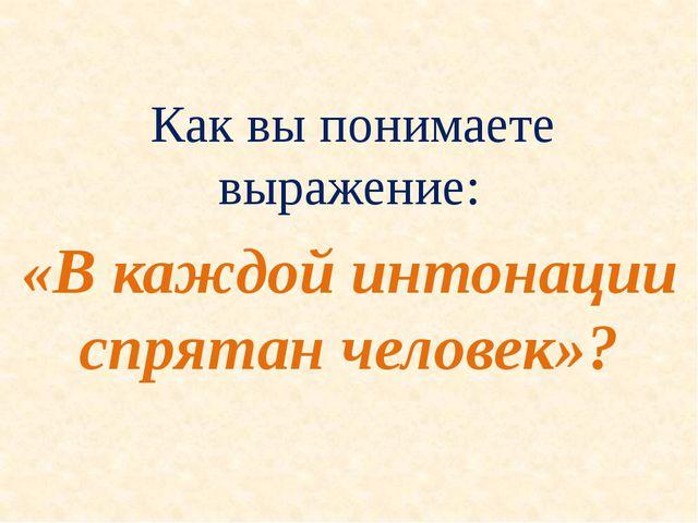 Как вы понимаете выражение: «В каждой интонации спрятан человек»?