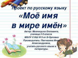 Проект по русскому языку «Моё имя в мире имён» Автор: Мазницына Елизавета, уч