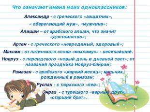Что означают имена моих одноклассников: Александр - с греческого «защитник»,