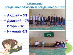 Сравнение: рожденные в России и рожденные в СССР Андрей – 3/1 Дмитрий – 7/1 И