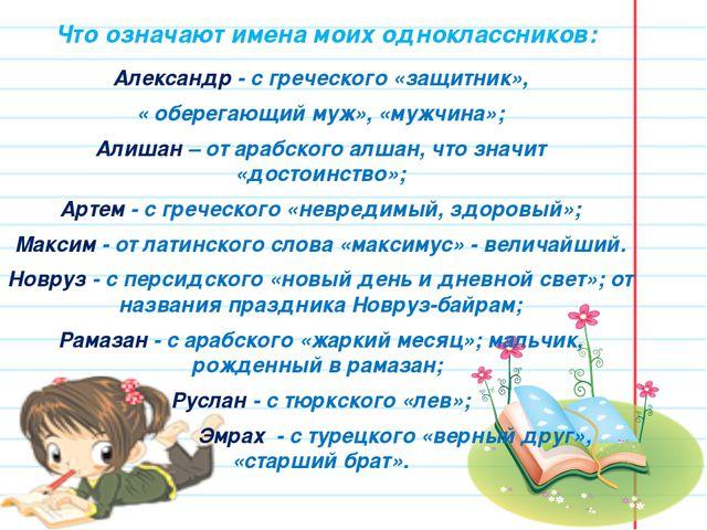 Что означают имена моих одноклассников: Александр - с греческого «защитник»,...