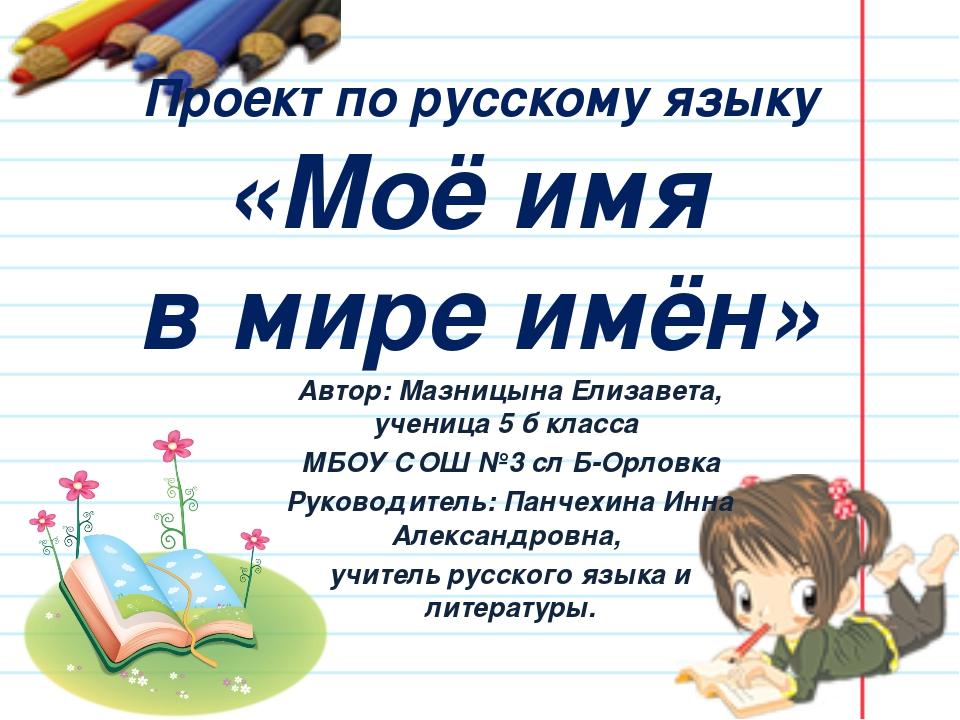Проект по русскому языку «Моё имя в мире имён» Автор: Мазницына Елизавета, уч...