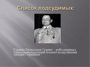 Герман Вильгельм Геринг - рейхсмаршал, главнокомандующий военно-воздушными с