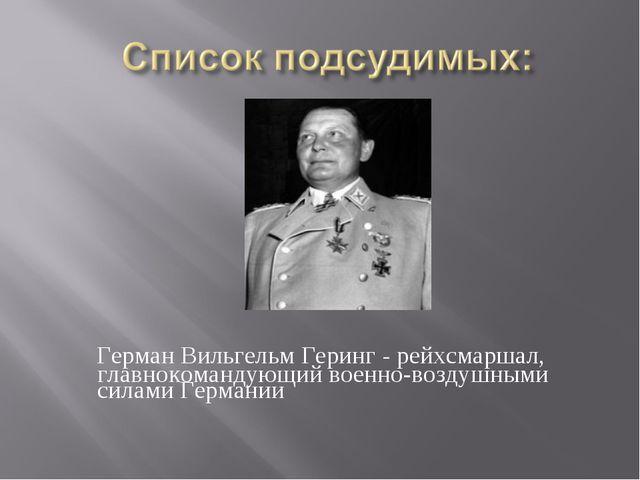 Герман Вильгельм Геринг - рейхсмаршал, главнокомандующий военно-воздушными с...