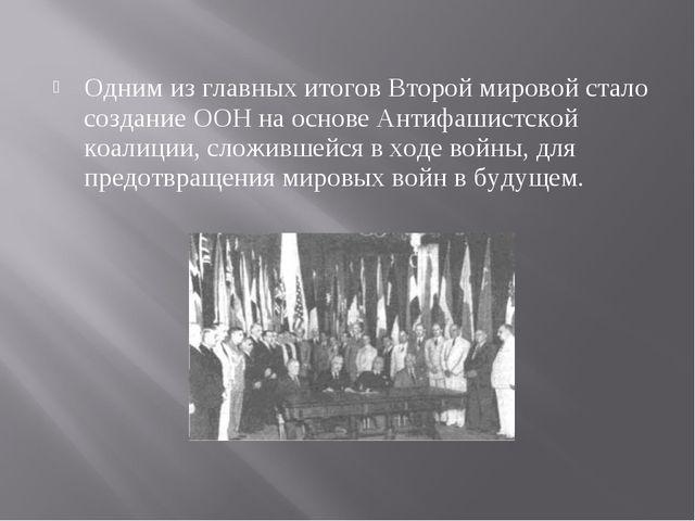 Одним из главных итогов Второй мировой стало создание ООН на основе Антифашис...